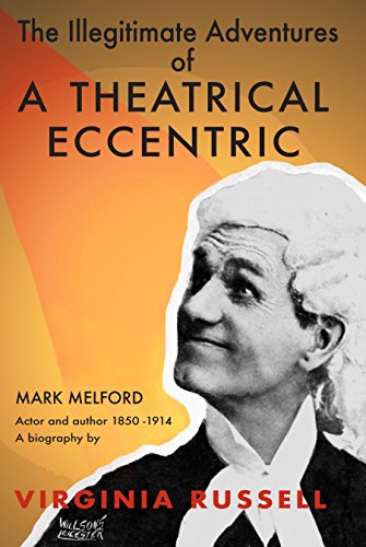 The Illegitimate Adventures Of A Theatrical Eccentric: A Biography Of Mark Melford Actor And Author 1850-1914