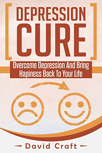 Depression Cure: Overcome Depression And Bring Hapiness Back To Your Life