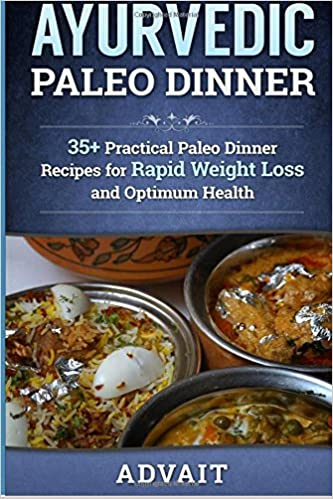 Ayurvedic Paleo Dinner: 35+ Practical Paleo Dinner Recipes for Rapid Weight Loss and Optimum Health
