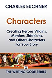 Characters: Creating Heroes, Villains, Mentors, Sidekicks, and Other Characters for Your Story (The Writing Code Series Book 3)