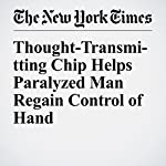 Thought-Transmitting Chip Helps Paralyzed Man Regain Control of Hand | Benedict Carey
