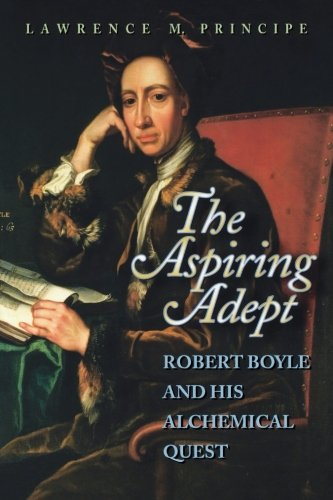 The Aspiring Adept: Robert Boyle and his Alchemica…