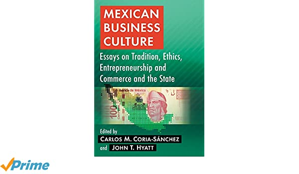 mexican business culture essays on tradition ethics  mexican business culture essays on tradition ethics entrepreneurship and commerce and the state carlos m coria sanchez john t hyatt 9781476663081