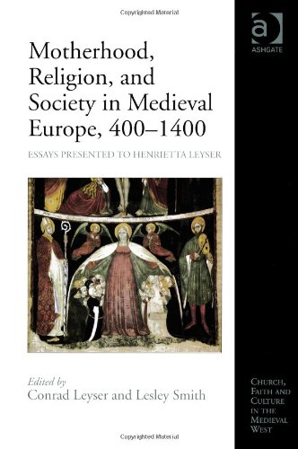Motherhood, Religion, and Society in Medieval Europe, 400-1400: Essays Presented to Henrietta Leyser (Church, Faith and Culture in the Medieval West)