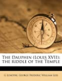 The Dauphin; the Riddle of the Temple, G. Lenotre and George Frederic William Lees, 1177484811