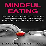 Mindful Eating: A Healthy, Balanced and Compassionate Way to Stop Overeating: How to Lose Weight and Get a Real Taste of Life by Eating Mindfully | Simeon Lindstrom