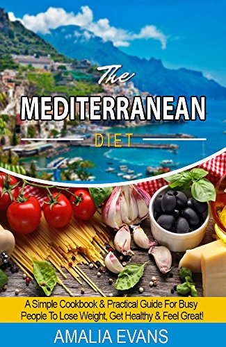 THE MEDITERRANEAN DIET: A SIMPLE COOKBOOK & GUIDE FOR BUSY PEOPLE TO LOSE WEIGHT, GET HEALTHY AND FEEL GREAT! by Amalia Evans