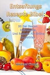 Entsaftungsrezepte Bibel: 50 Der Besten Saftrezepte  Und Rezepte Für Grüne Smoothies (German Edition)