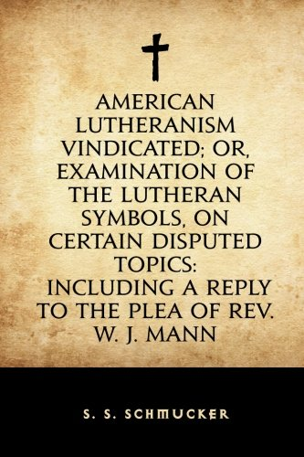 Read Online American Lutheranism Vindicated; or, Examination of the Lutheran Symbols, on Certain Disputed Topics: Including a Reply to the Plea of Rev. W. J. Mann ebook