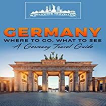 GERMANY: WHERE TO GO, WHAT TO SEE - A GERMANY TRAVEL GUIDE