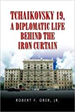 Tchaikovsky 19, A Diplomatic Life Behind the Iron Curtain, Robert F. Ober, 142577847X