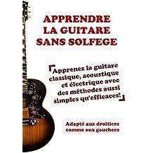 Apprendre la guitare sans solfège: Apprenez la guitare classique, acoustique et électrique avec des méthodes aussi simples qu'efficaces! (French Edition)