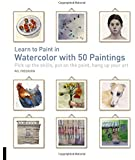Learn to Paint in Watercolor with 50 Paintings: Pick Up the Skills Put On the Paint Hang Up Your Art