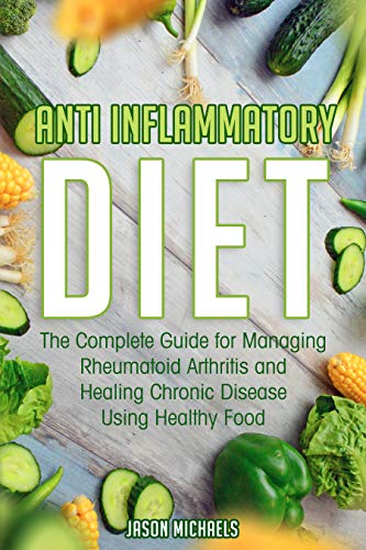 Anti-Inflammatory Diet: The Complete Guide for Managing Rheumatoid Arthritis and Healing Chronic Disease Using Healthy Food