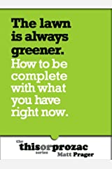 The Lawn Is Always Greener: How To Be Complete With What You Have Now (The 'This or Prozac' Series)