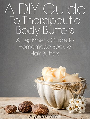 A DIY Guide to Therapeutic Body Butters: A Beginner's Guide to Homemade Body and Hair Butters (The Art of the Bath Book 5) (The Ordinary Bath)
