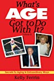 What's Age Got to Do with It : Secrets to Aging in Extraordinary Ways, Ferrin, Kelly, 0971778027