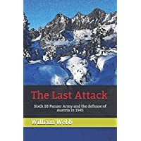 The Last Attack: Sixth SS Panzer Army and the defense of Austria in 1945 (World War Two: Beyond the Myths)