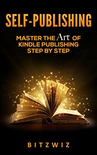 Self-Publishing: Master The Art Of Kindle Publishing Step By step (Complete Guide Kindle Publishing , 30 Best-Kept Secrets In Kindle Publishing. Book 1)