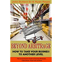 Beyond Arbitrage - How to Take your Business to Another Level: The Comprehensive Guide to Sourcing Wholesale, Trade Shows, Closeouts, and More
