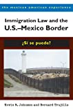 Immigration Law and the U.S.–Mexico Border: ¿Sí se puede? (The Mexican American Experience)