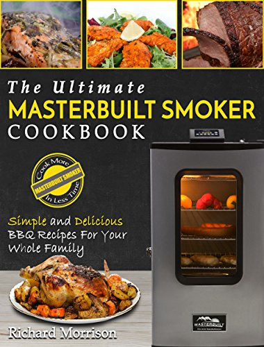 Masterbuilt Smoker Cookbook: The Ultimate Masterbuilt Smoker Cookbook – Simple and Delicious BBQ Recipes For Your Whole Family (Electric Smoker Recipes) by Richard Morrison