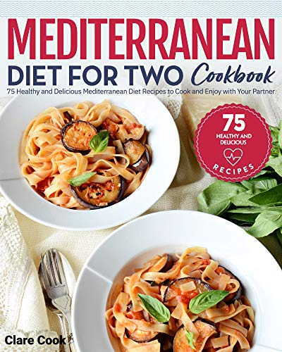 Mediterranean Diet for Two Cookbook: 75 Healthy and Delicious Mediterranean Diet Recipes to Cook and Enjoy with Your Partner by Clare Cook