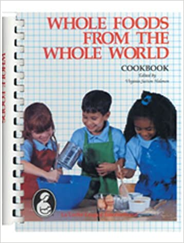 Whole Foods from the Whole World by Virginia S. Halonen, Editor, La Leche League International