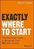 img - for Exactly Where to Start: The Practical Guide to Bringing Your BIG Idea to Life book / textbook / text book