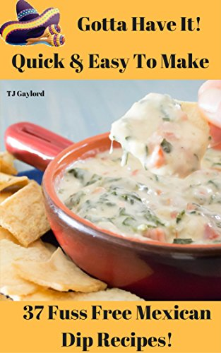Gotta Have It Quick & Easy To Make 37 Fuss Free Mexican Dip Recipes! ()