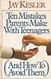 Ten Mistakes Parents Make with Teenagers and How to Avoid Them, Jay Kesler, 0943497558