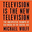 Television Is the New Television: The Unexpected Triumph of Old Media in the Digital Age Audiobook by Michael Wolff Narrated by Jonathan Yen