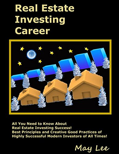 Real Estate Investing Career: All You Need to Know About Real Estate Investing Success! Best Principles and Creative Good Practices of Highly Successful Modern Investors of All Times!