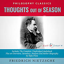 Thoughts Out of Season by Friedrich Nietzsche - The Complete Work Plus an Overview, Summary, Analysis and Author Biography