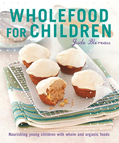 Wholefood for Children: Nourishing Young Children with Whole and Organic Foods by Jude Blereau