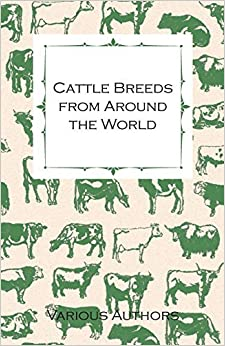 Book Cattle Breeds from Around the World - A Collection of Articles on the Aberdeen Angus, the Hereford, Shorthorns and Other Important Breeds of Cattle by Various (2011-03-01)