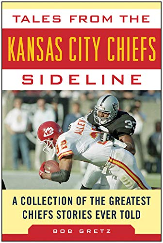 (Tales from the Kansas City Chiefs Sideline: A Collection of the Greatest Chiefs Stories Ever Told (Tales from the Team))