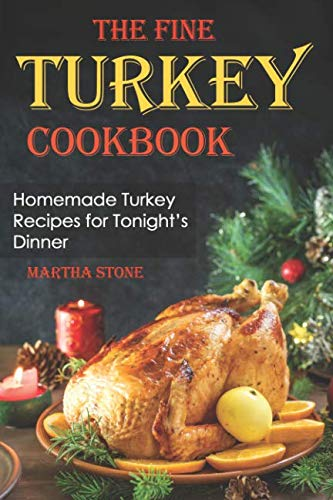The Fine Turkey Cookbook: Homemade Turkey Recipes for Tonight's Dinner by Martha Stone