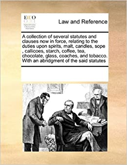 Book A collection of several statutes and clauses now in force, relating to the duties upon spirits, malt, candles, sope, callicoes, starch, coffee, tea, ... With an abridgment of the said statutes