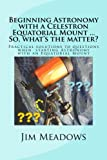 Practical Solutions to Questions When Starting Astronomy with an Equatorial Mount, Jim Meadows, 1490980342