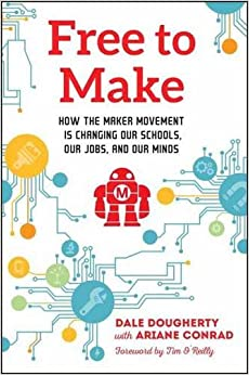 Free To Make: How The Maker Movement Is Changing Our Schools, Our Jobs, And Our Minds Free Download