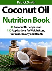 Coconut Oil Nutrition Book: 30 Coconut Oil Recipes And 130 Applications For Weight Loss, Hair Loss, Beauty and Health (Coconut Oil Recipes, Lower Cholesterol, ... Heart Disease, Diabetes) (English Edition)