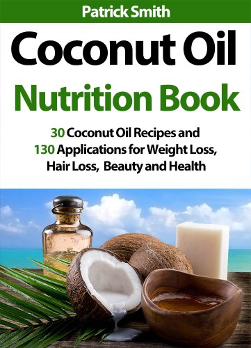 Coconut Oil Nutrition Book: 30 Coconut Oil Recipes And 130 Applications For Weight Loss, Hair Loss, Beauty and Health (Coconut Oil Recipes, Lower Cholesterol, Hair Loss, Heart Disease, Diabetes) by Patrick Smith