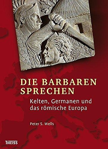 Die Barbaren sprechen: Kelten, Germanen und das römische Europa