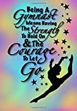 Being A Gymnast Means Having The Strength To Hold On And The Courage To Let Go (Gymnastics Journal For Girls): Inspirational Journal For Girls With ... For School, Diary Or Athletic Achievement