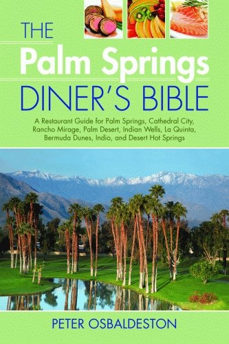 The Palm Spring Diner's Bible: A Restaurant Guide for Palm Springs, Cathedral City, Rancho Mirage, Palm Desert, Indian Wells, La Quinta, Bermuda Dunes, Indio, and Desert Hot Springs