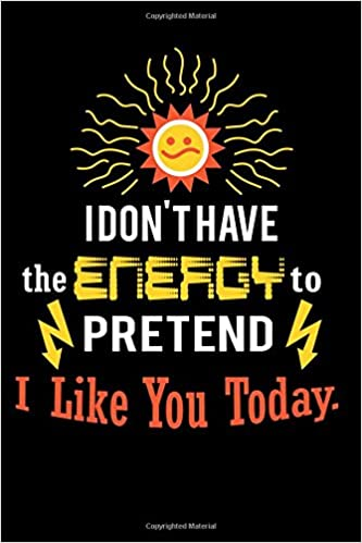 78514eb1 I Don't Have The Energy To Pretend I Like You Today.: Funny Sarcastic  Writing Journal Lined, Diary, Notebook for Men & Women (Pro Sarcasm Books):  Not Only ...