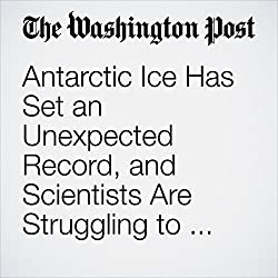 Antarctic Ice Has Set an Unexpected Record, and Scientists Are Struggling to Figure Out Why
