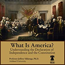 What Is America?: Understanding the Declaration of Independence and the Constitution Lecture by Jeffrey Sikkenga Narrated by Jeffrey Sikkenga