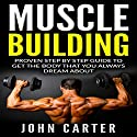 Muscle Building: Beginners Handbook: Proven Step by Step Guide to Get the Body You Always Dreamed About Audiobook by John Carter Narrated by Kent Harris